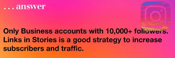 Only Business accounts with 10,000+ followers. Links in Stories is a good strategy to increase subscribers and traffic