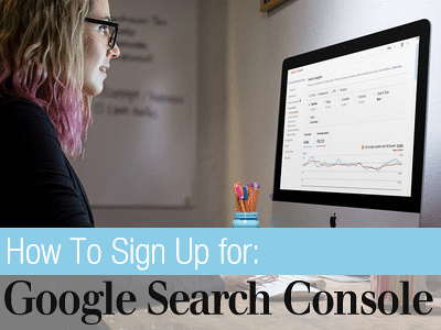 How to Sign Up for Google Search Console (formerly known as Google Webmaster Tools)