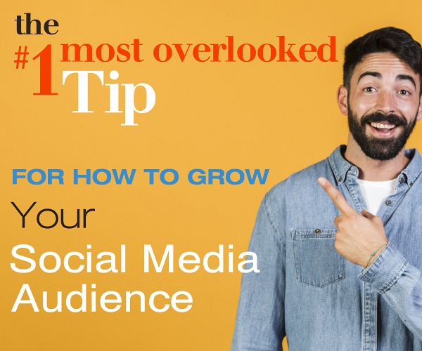 The #1 Most Overlooked Tip?  for How to Grow Your Social Media Audience